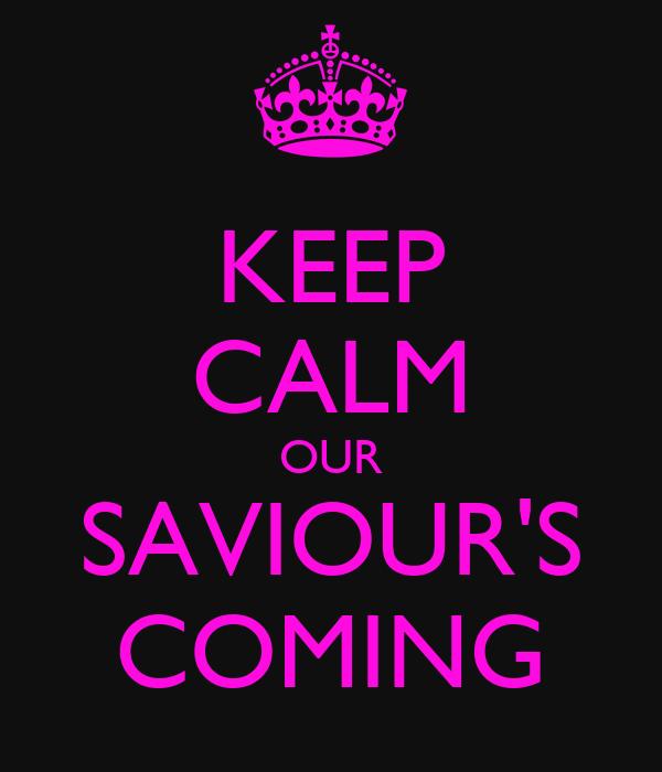KEEP CALM OUR SAVIOUR'S COMING