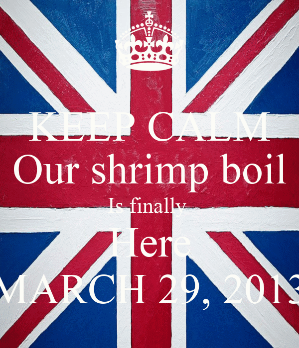 KEEP CALM Our shrimp boil Is finally  Here MARCH 29, 2013