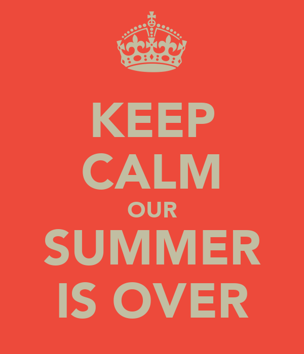 KEEP CALM OUR SUMMER IS OVER