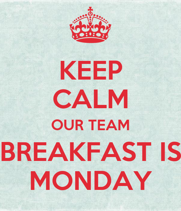 KEEP CALM OUR TEAM BREAKFAST IS MONDAY