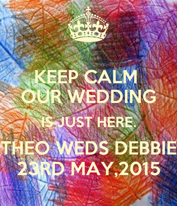 KEEP CALM   OUR WEDDING  IS JUST HERE. THEO WEDS DEBBIE 23RD MAY,2015