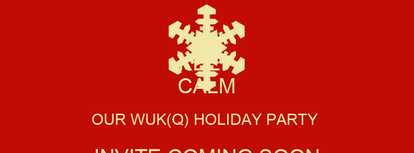 KEEP CALM OUR WUK(Q) HOLIDAY PARTY  INVITE COMING SOON SAVE THE DATE 01/03/15