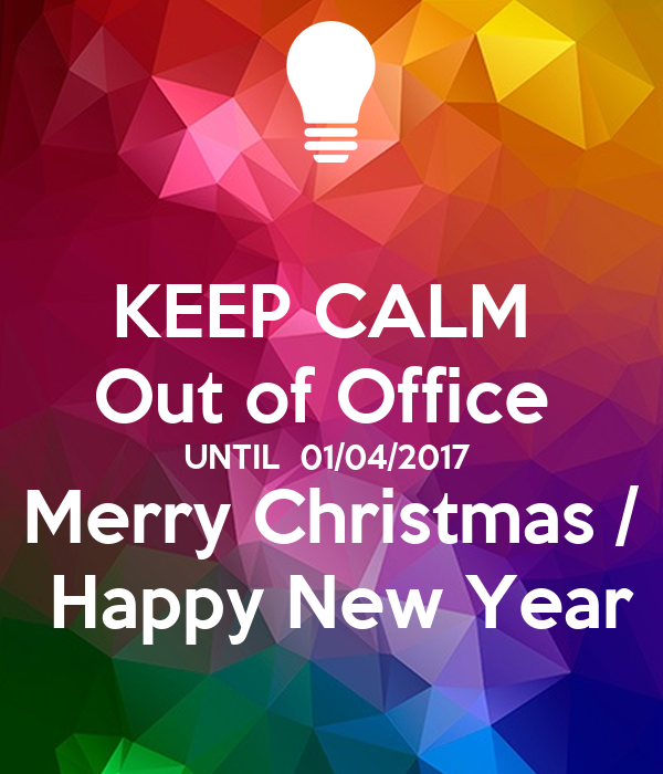 KEEP CALM Out Of Office UNTIL 01/04/2017 Merry Christmas / Happy New