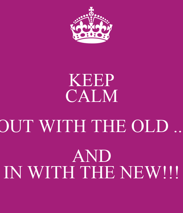 KEEP CALM OUT WITH THE OLD ... AND IN WITH THE NEW!!!
