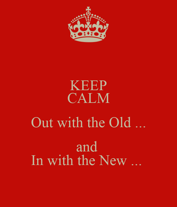 KEEP CALM Out with the Old ... and  In with the New ...