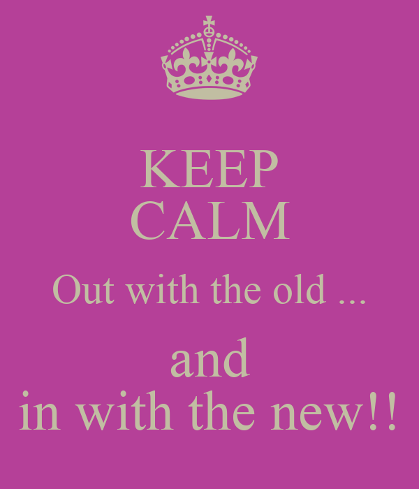 KEEP CALM Out with the old ... and in with the new!!