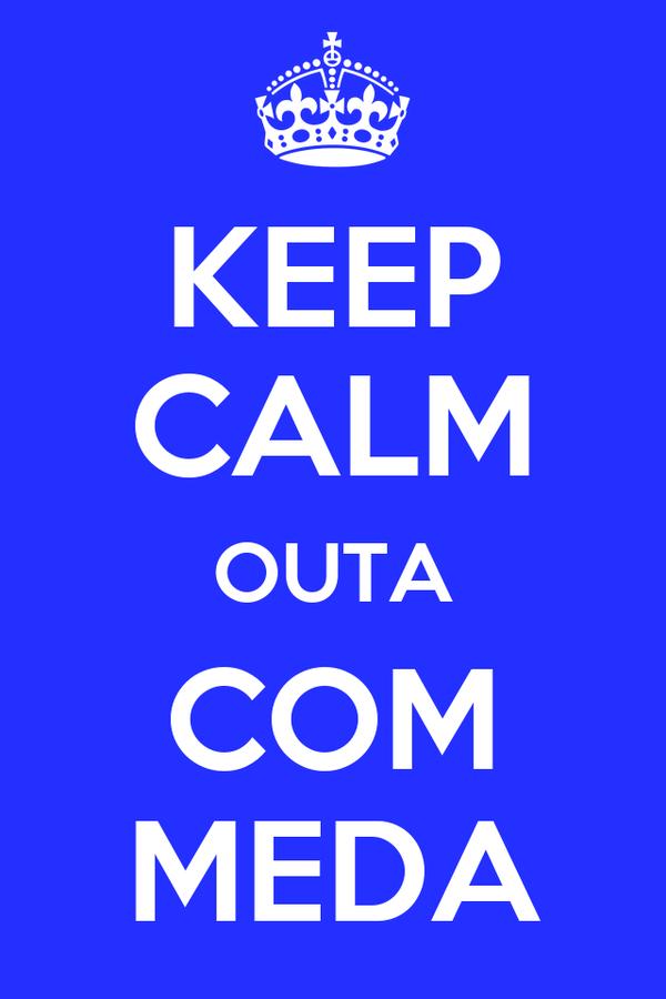 KEEP CALM OUTA COM MEDA