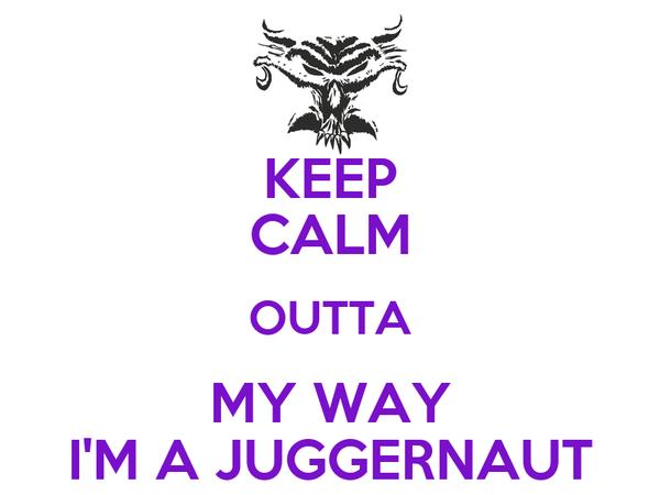 KEEP CALM OUTTA MY WAY I'M A JUGGERNAUT