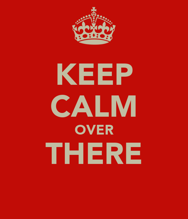KEEP CALM OVER THERE