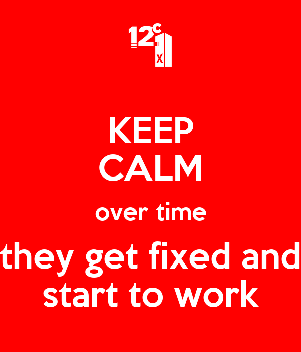 KEEP CALM over time they get fixed and start to work