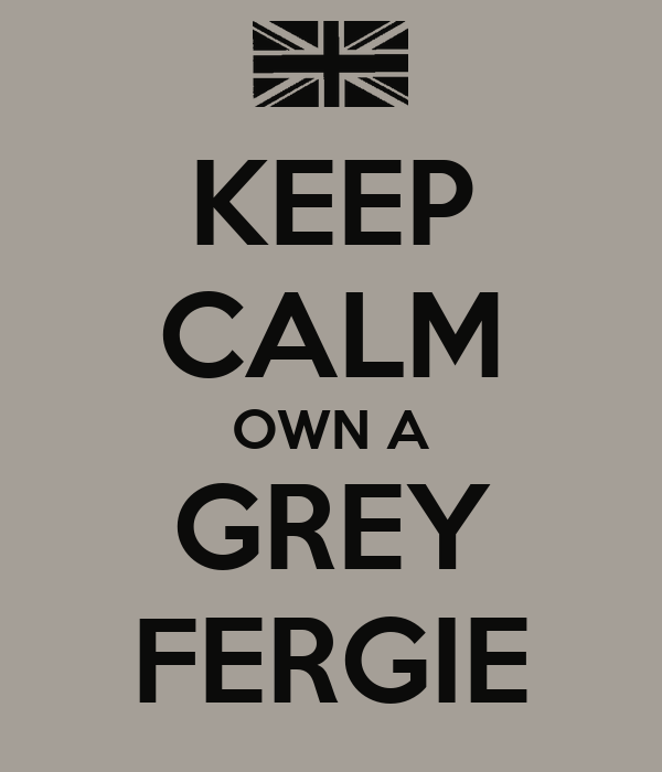 KEEP CALM OWN A GREY FERGIE