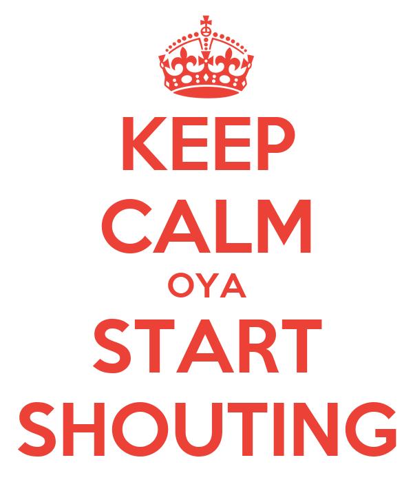 KEEP CALM OYA START SHOUTING