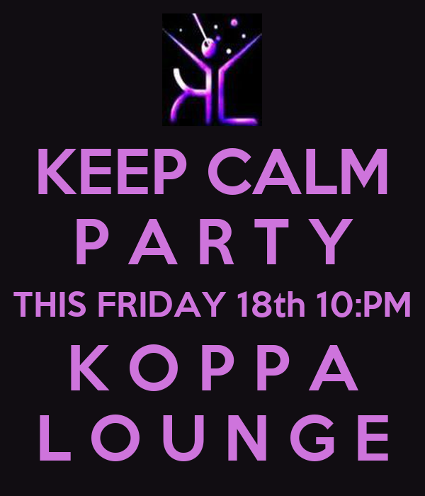 KEEP CALM P A R T Y THIS FRIDAY 18th 10:PM K O P P A L O U N G E