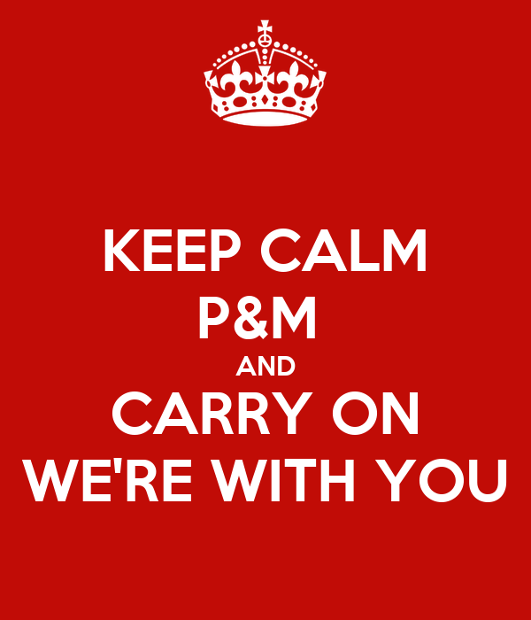 KEEP CALM P&M  AND CARRY ON WE'RE WITH YOU