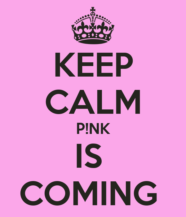 KEEP CALM P!NK IS  COMING