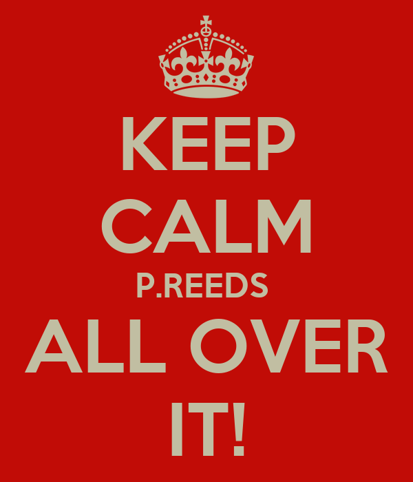 KEEP CALM P.REEDS  ALL OVER IT!