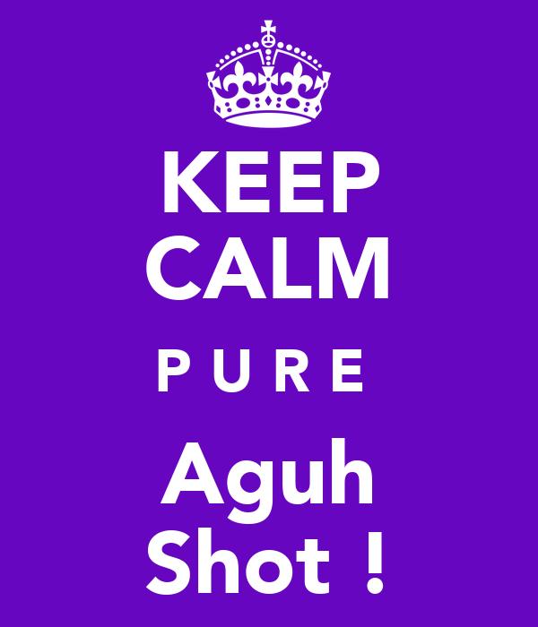KEEP CALM P U R E  Aguh Shot !