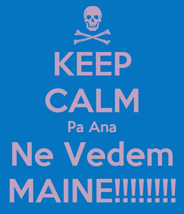 KEEP CALM Pa Ana Ne Vedem MAINE!!!!!!!!