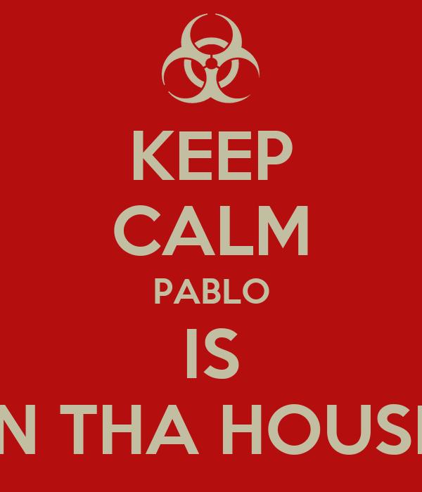 KEEP CALM PABLO IS IN THA HOUSE
