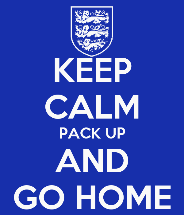 KEEP CALM PACK UP AND GO HOME