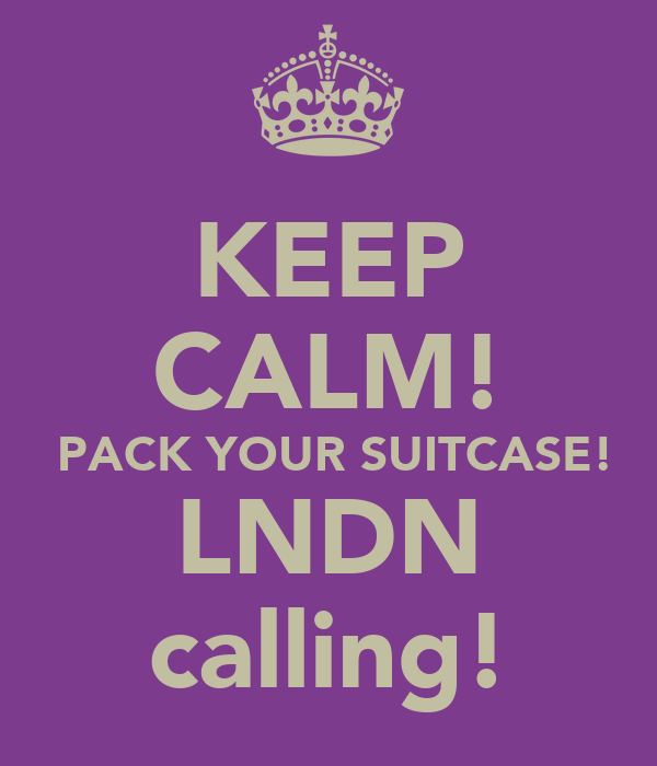 KEEP CALM!  PACK YOUR SUITCASE! LNDN calling!