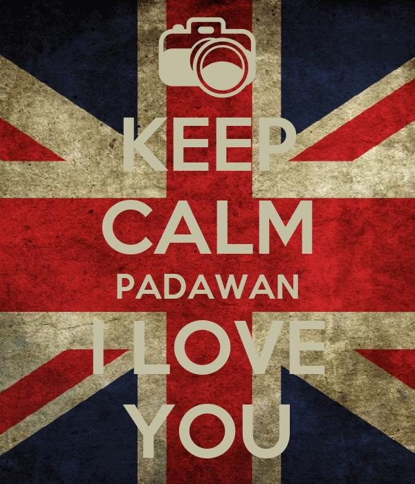 KEEP CALM PADAWAN I LOVE YOU