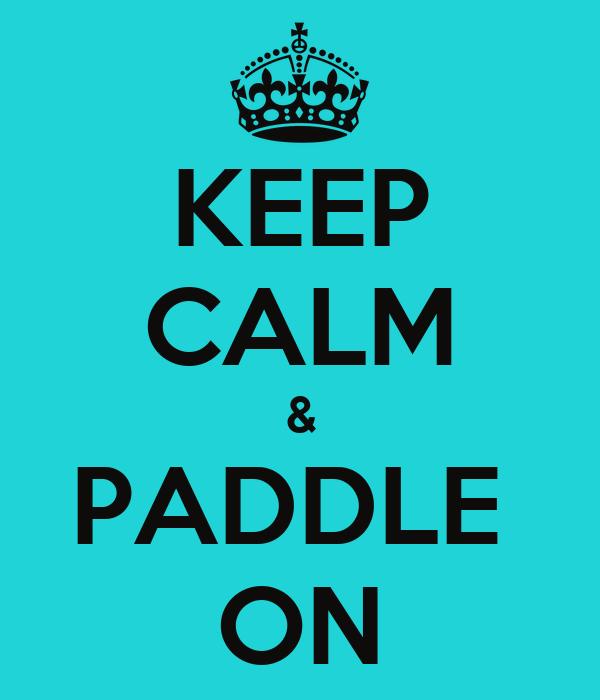 KEEP CALM & PADDLE  ON