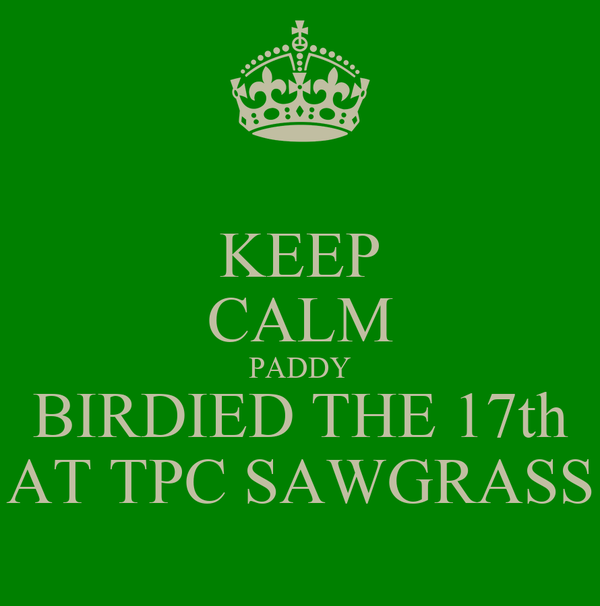 KEEP CALM PADDY BIRDIED THE 17th AT TPC SAWGRASS