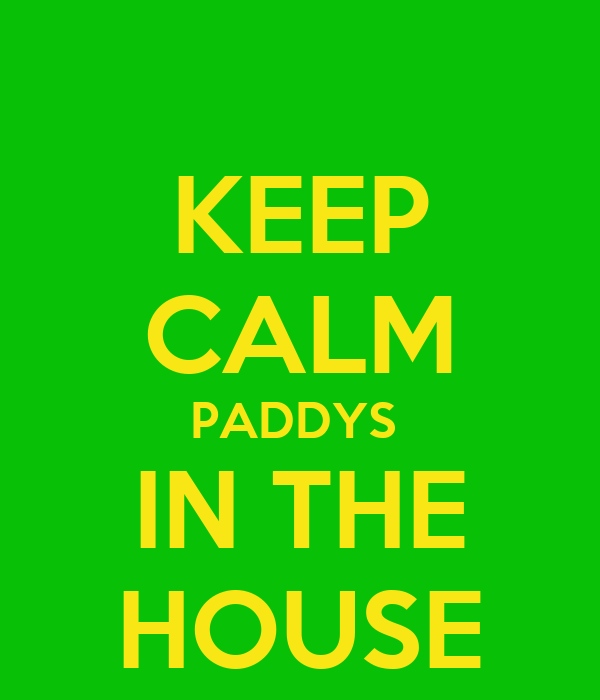 KEEP CALM PADDYS  IN THE HOUSE
