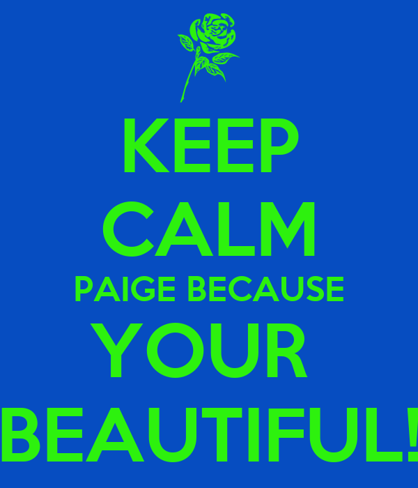 KEEP CALM PAIGE BECAUSE YOUR  BEAUTIFUL!