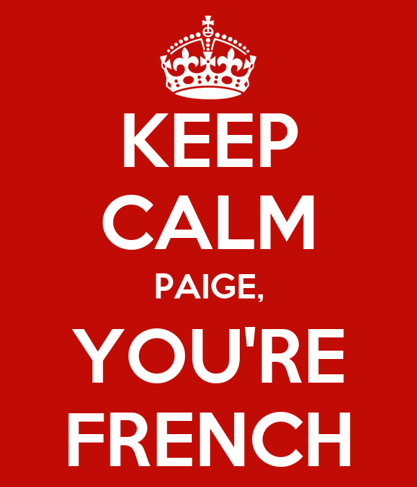 KEEP CALM PAIGE, YOU'RE FRENCH