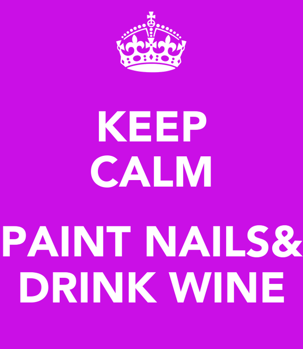 KEEP CALM  PAINT NAILS& DRINK WINE