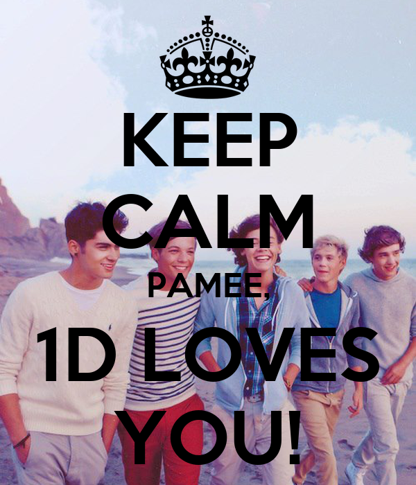 KEEP CALM PAMEE, 1D LOVES YOU!