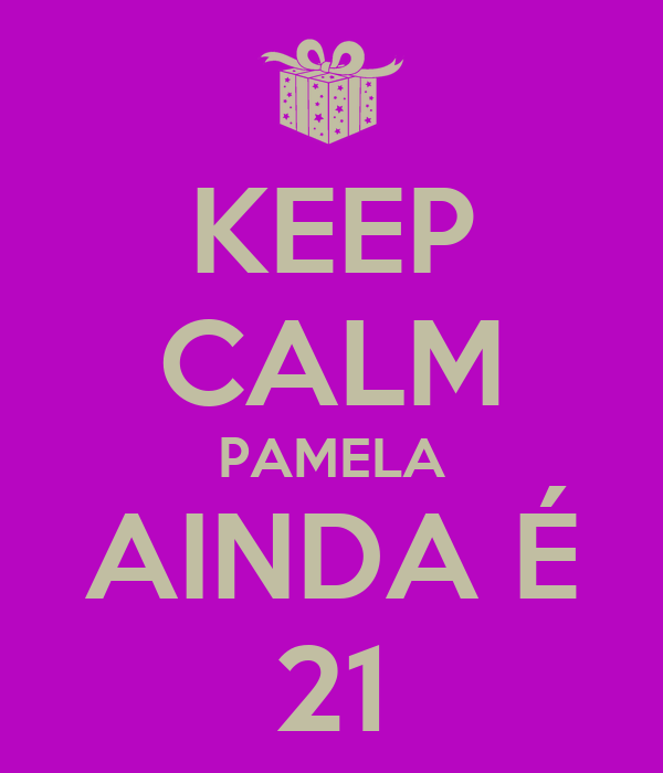 KEEP CALM PAMELA AINDA É 21