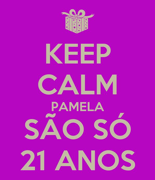 KEEP CALM PAMELA SÃO SÓ 21 ANOS
