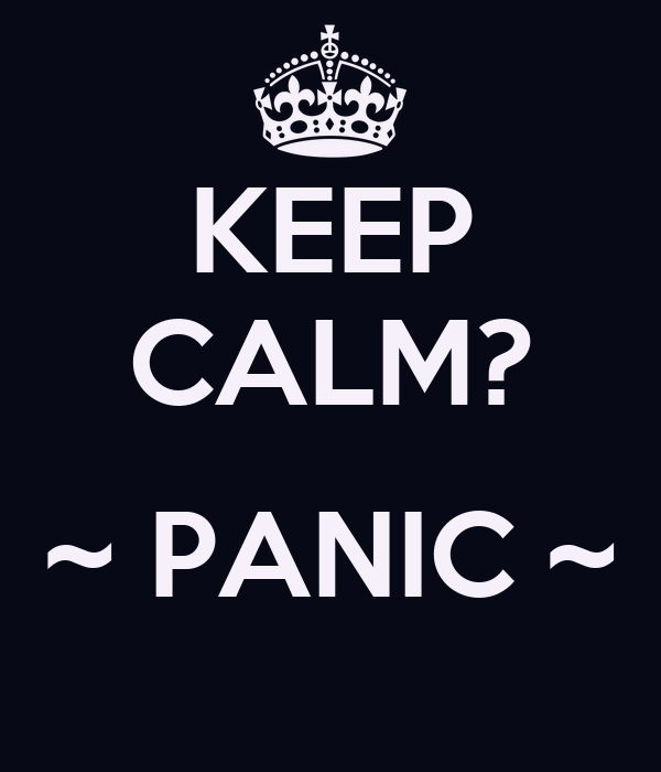 KEEP CALM?  ~ PANIC ~