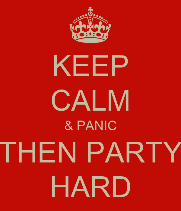 KEEP CALM & PANIC THEN PARTY HARD