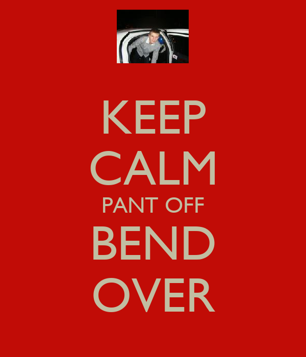 KEEP CALM PANT OFF BEND OVER