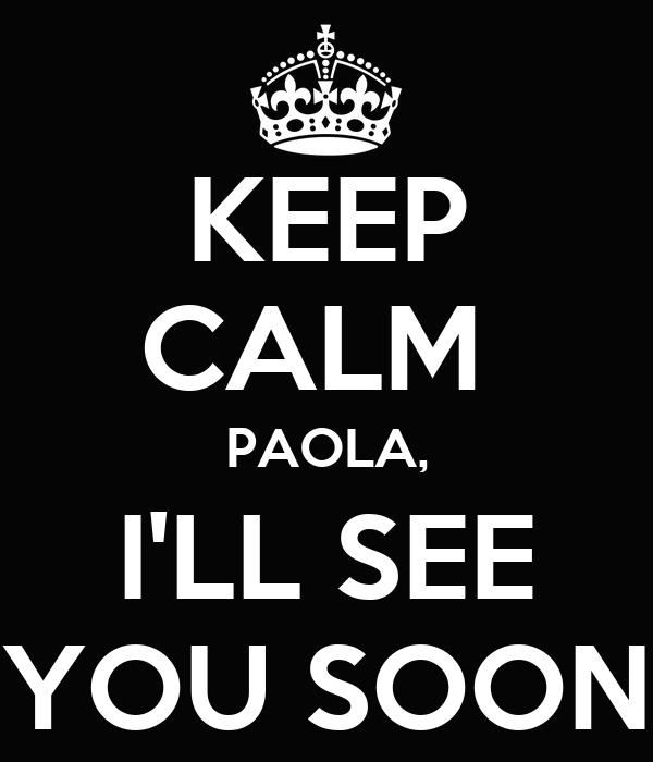 KEEP CALM  PAOLA, I'LL SEE YOU SOON