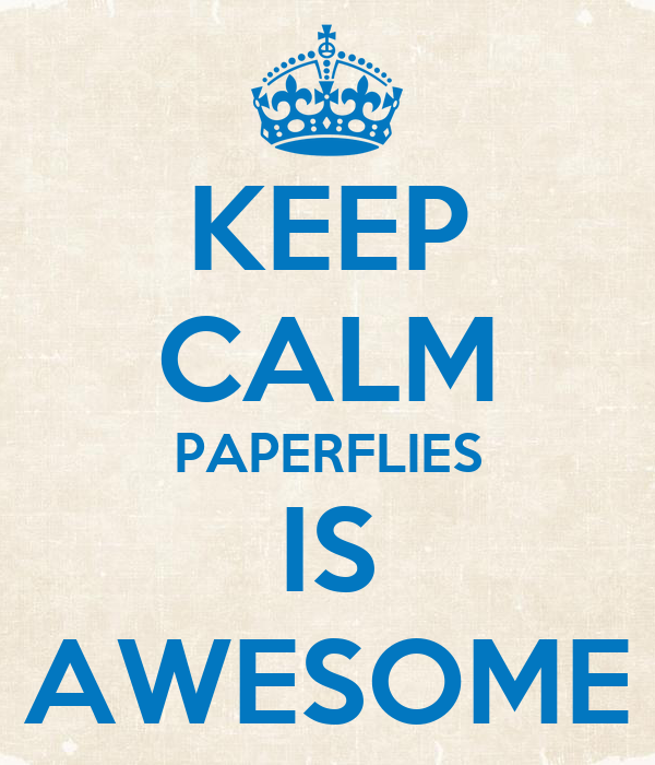 KEEP CALM PAPERFLIES IS AWESOME