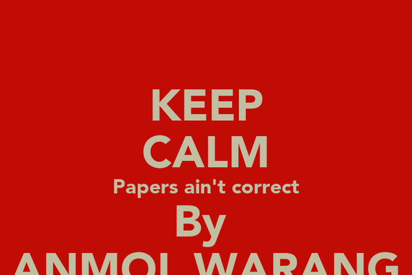 KEEP CALM Papers ain't correct By  ANMOL WARANG