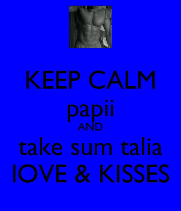 KEEP CALM papii AND take sum talia lOVE & KISSES