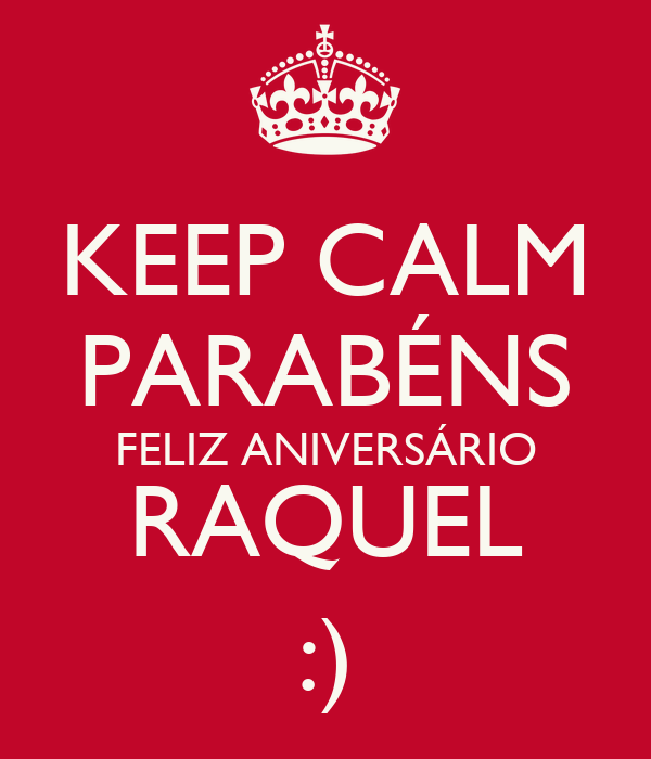 KEEP CALM PARABÉNS FELIZ ANIVERSÁRIO RAQUEL :)