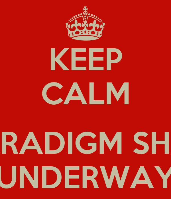 KEEP CALM  PARADIGM SHIFT UNDERWAY