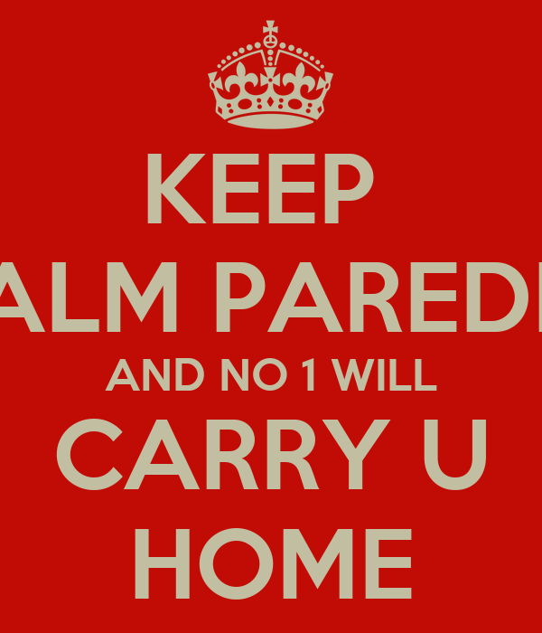 KEEP  CALM PAREDES AND NO 1 WILL CARRY U HOME