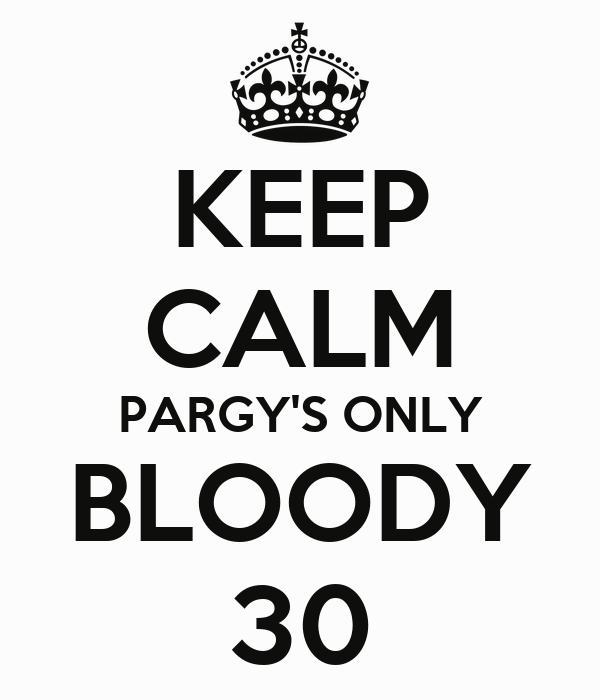 KEEP CALM PARGY'S ONLY BLOODY 30