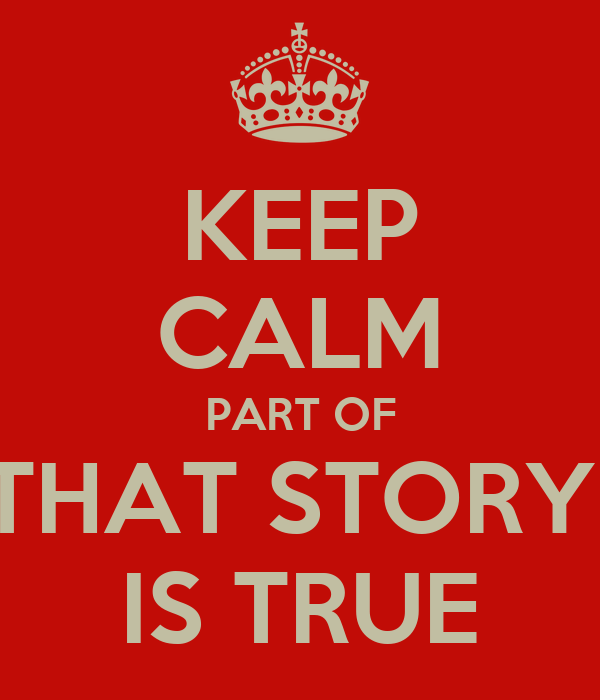 KEEP CALM PART OF THAT STORY  IS TRUE