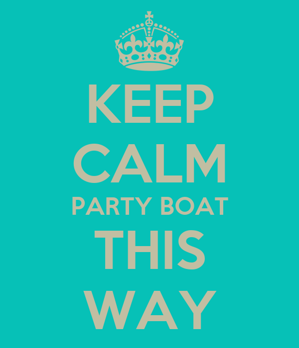 KEEP CALM PARTY BOAT THIS WAY