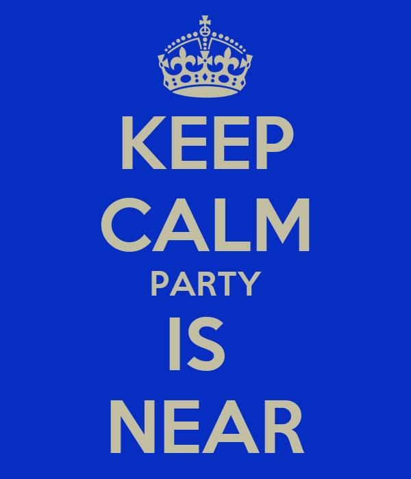KEEP CALM PARTY IS  NEAR