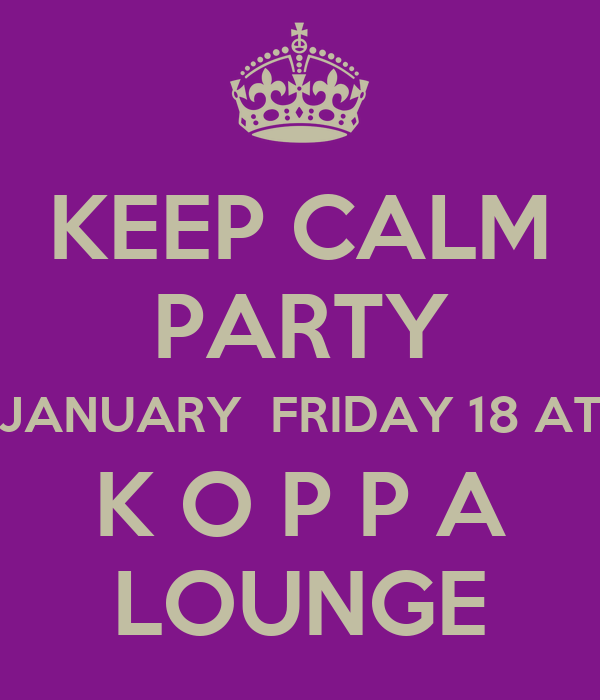 KEEP CALM PARTY JANUARY  FRIDAY 18 AT K O P P A LOUNGE